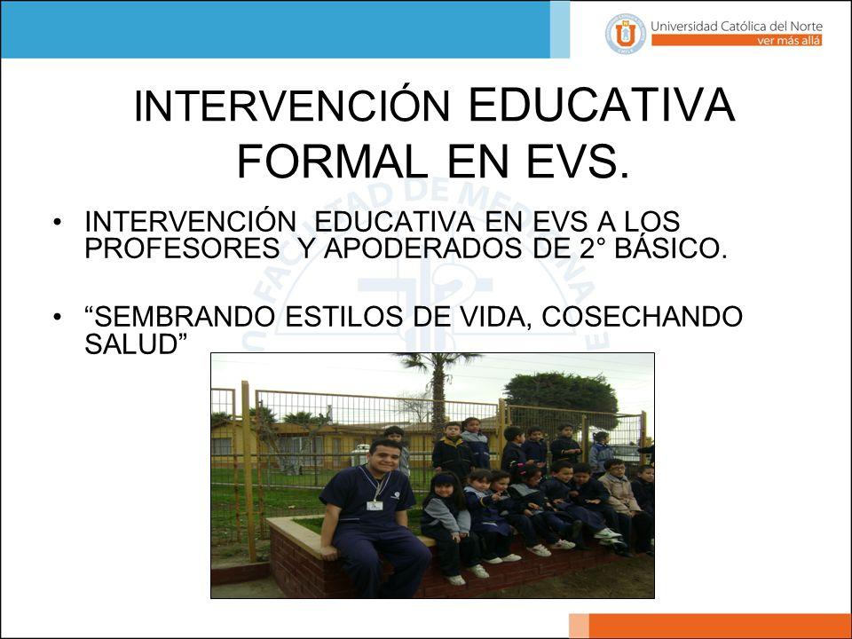 INTERVENCIÓN EDUCATIVA FORMAL EN EVS. INTERVENCIÓN EDUCATIVA EN EVS A LOS PROFESORES Y APODERADOS DE 2° BÁSICO. SEMBRANDO ESTILOS DE VIDA, COSECHANDO
