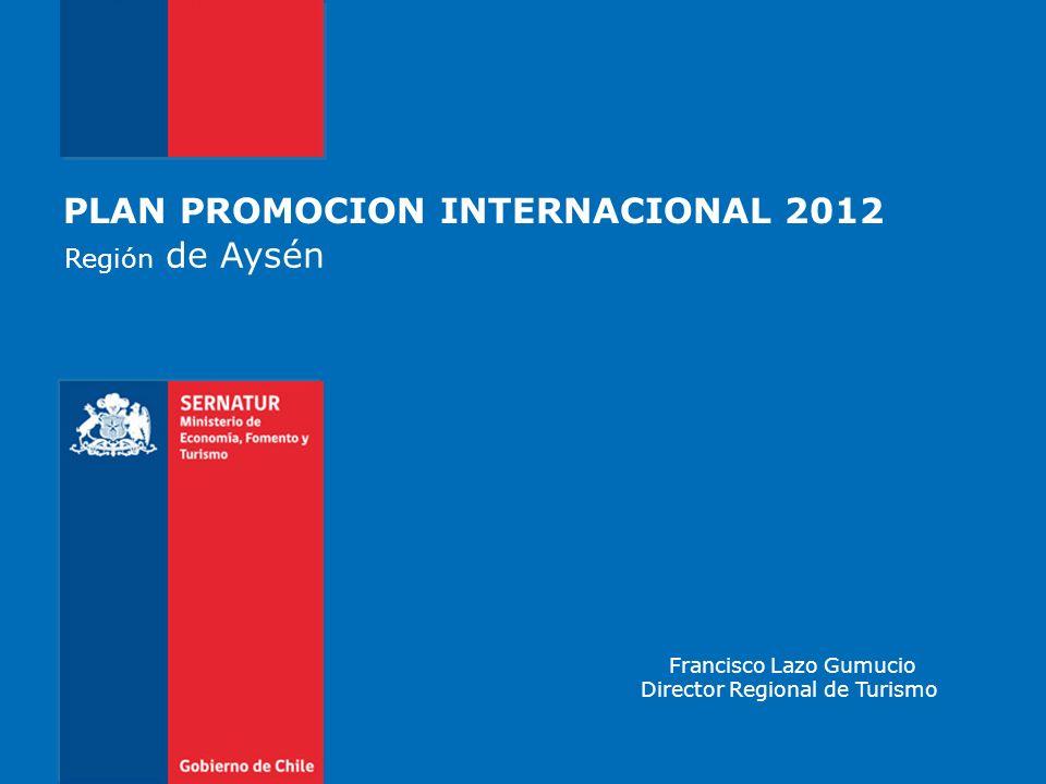 PLAN PROMOCION INTERNACIONAL 2012 Región de Aysén Francisco Lazo Gumucio Director Regional de Turismo
