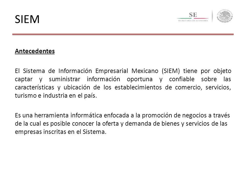 SIEM Antecedentes El Sistema de Información Empresarial Mexicano (SIEM) tiene por objeto captar y suministrar información oportuna y confiable sobre l