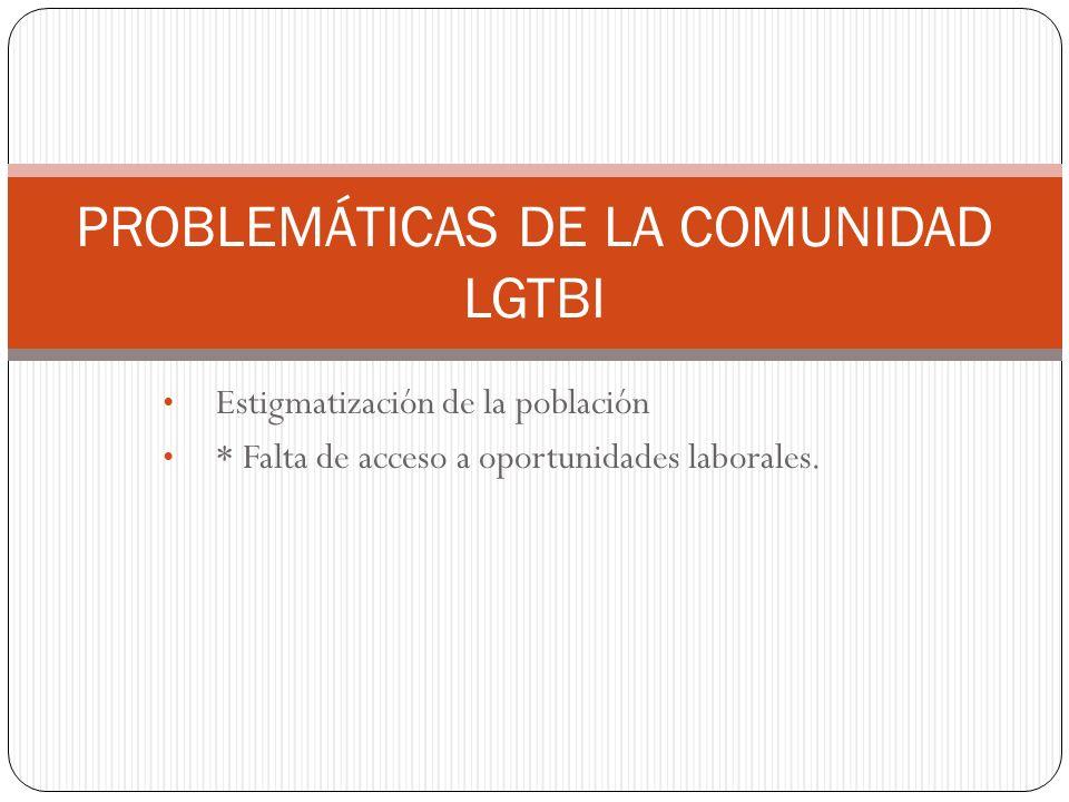 Estigmatización de la población * Falta de acceso a oportunidades laborales. PROBLEMÁTICAS DE LA COMUNIDAD LGTBI