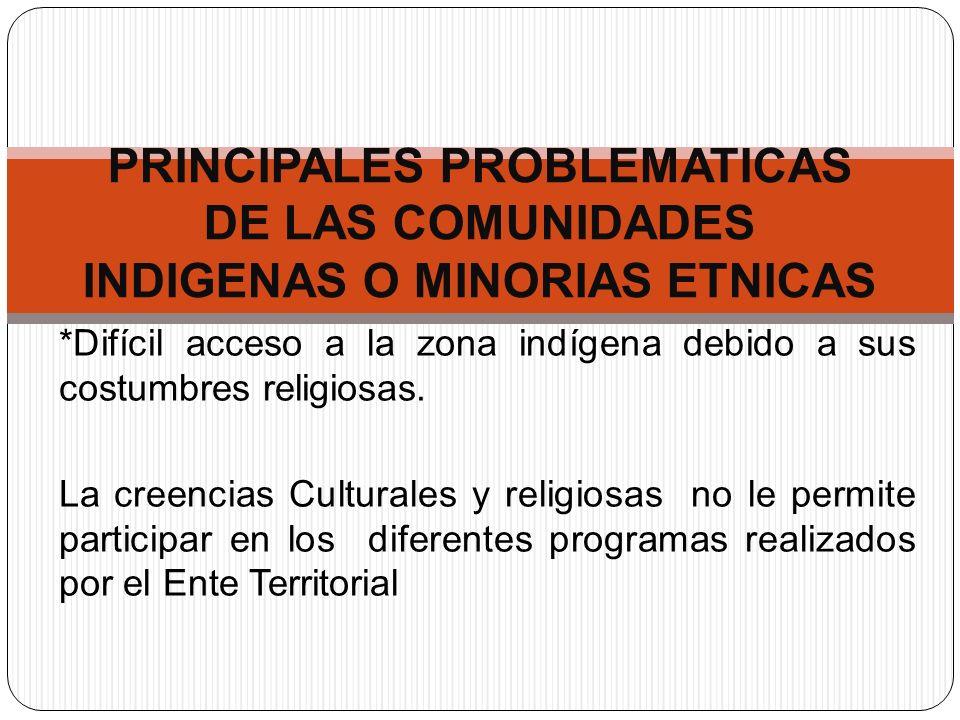 *Difícil acceso a la zona indígena debido a sus costumbres religiosas. La creencias Culturales y religiosas no le permite participar en los diferentes