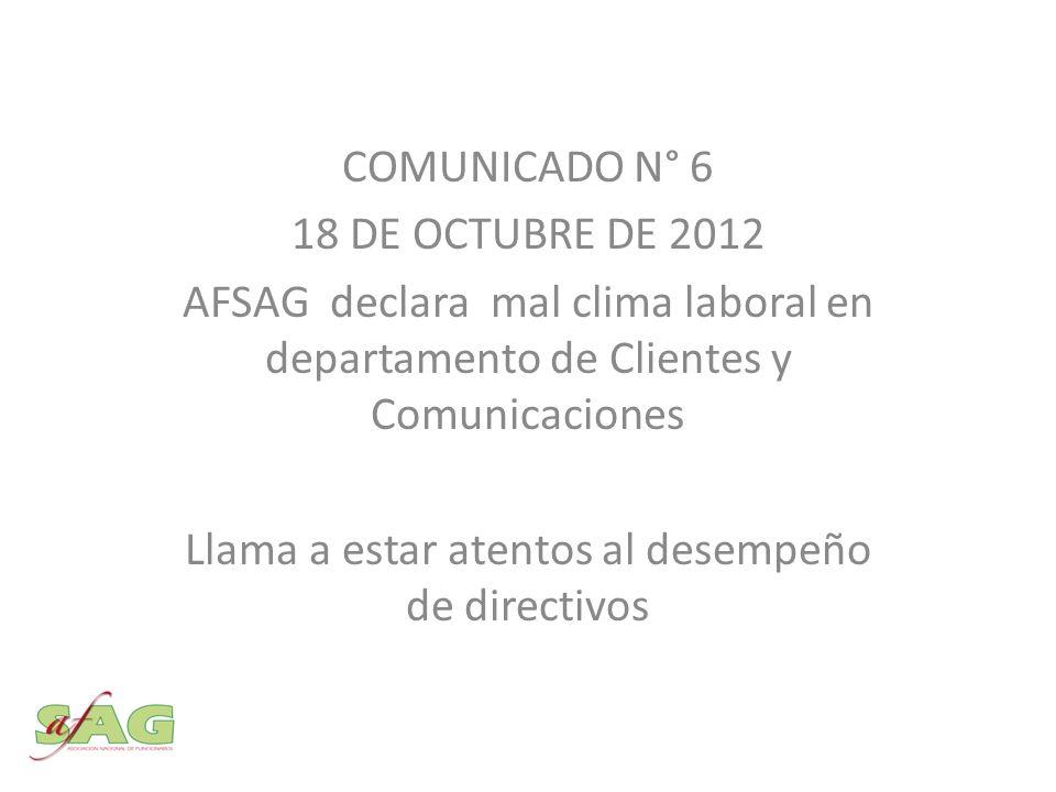 COMUNICADO N° 6 18 DE OCTUBRE DE 2012 AFSAG declara mal clima laboral en departamento de Clientes y Comunicaciones Llama a estar atentos al desempeño de directivos