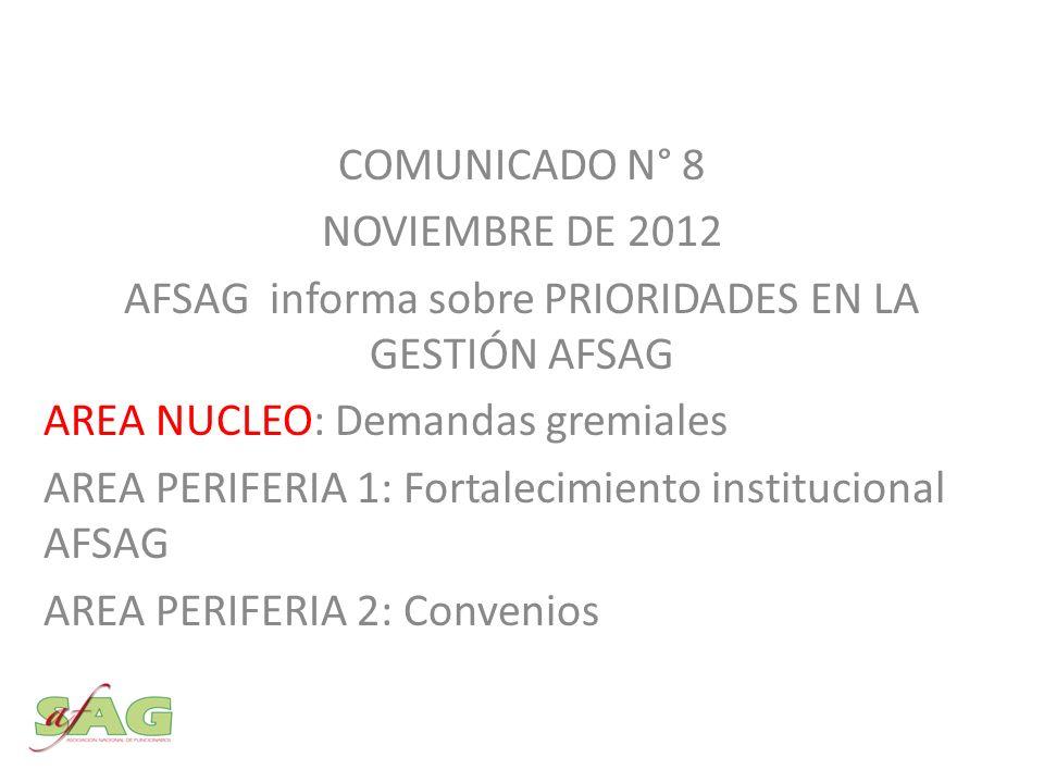 COMUNICADO N° 8 NOVIEMBRE DE 2012 AFSAG informa sobre PRIORIDADES EN LA GESTIÓN AFSAG AREA NUCLEO: Demandas gremiales AREA PERIFERIA 1: Fortalecimiento institucional AFSAG AREA PERIFERIA 2: Convenios