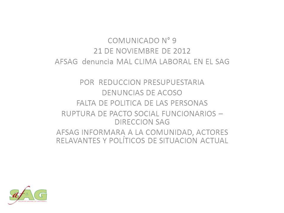COMUNICADO N° 9 21 DE NOVIEMBRE DE 2012 AFSAG denuncia MAL CLIMA LABORAL EN EL SAG POR REDUCCION PRESUPUESTARIA DENUNCIAS DE ACOSO FALTA DE POLITICA DE LAS PERSONAS RUPTURA DE PACTO SOCIAL FUNCIONARIOS – DIRECCION SAG AFSAG INFORMARA A LA COMUNIDAD, ACTORES RELAVANTES Y POLÍTICOS DE SITUACION ACTUAL