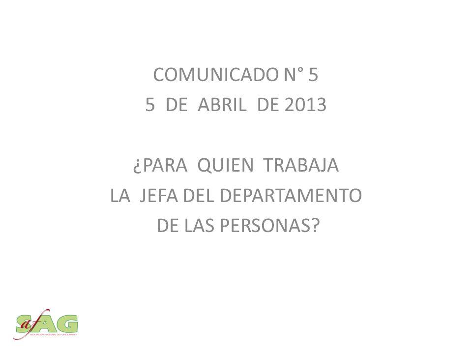 COMUNICADO N° 5 5 DE ABRIL DE 2013 ¿PARA QUIEN TRABAJA LA JEFA DEL DEPARTAMENTO DE LAS PERSONAS