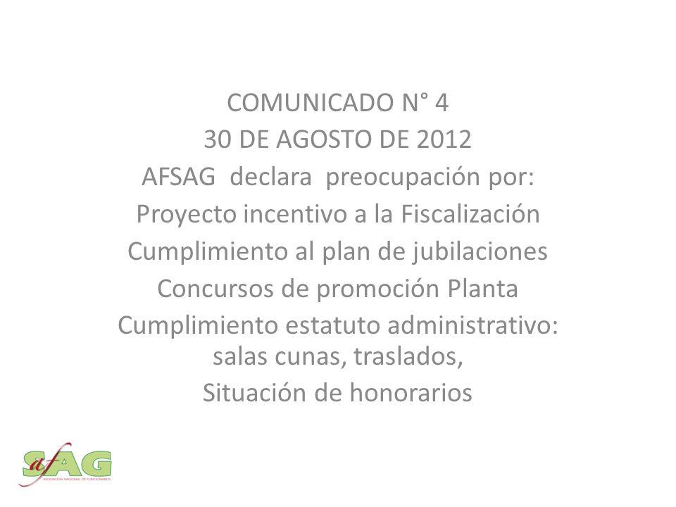 COMUNICADO N° 4 30 DE AGOSTO DE 2012 AFSAG declara preocupación por: Proyecto incentivo a la Fiscalización Cumplimiento al plan de jubilaciones Concursos de promoción Planta Cumplimiento estatuto administrativo: salas cunas, traslados, Situación de honorarios