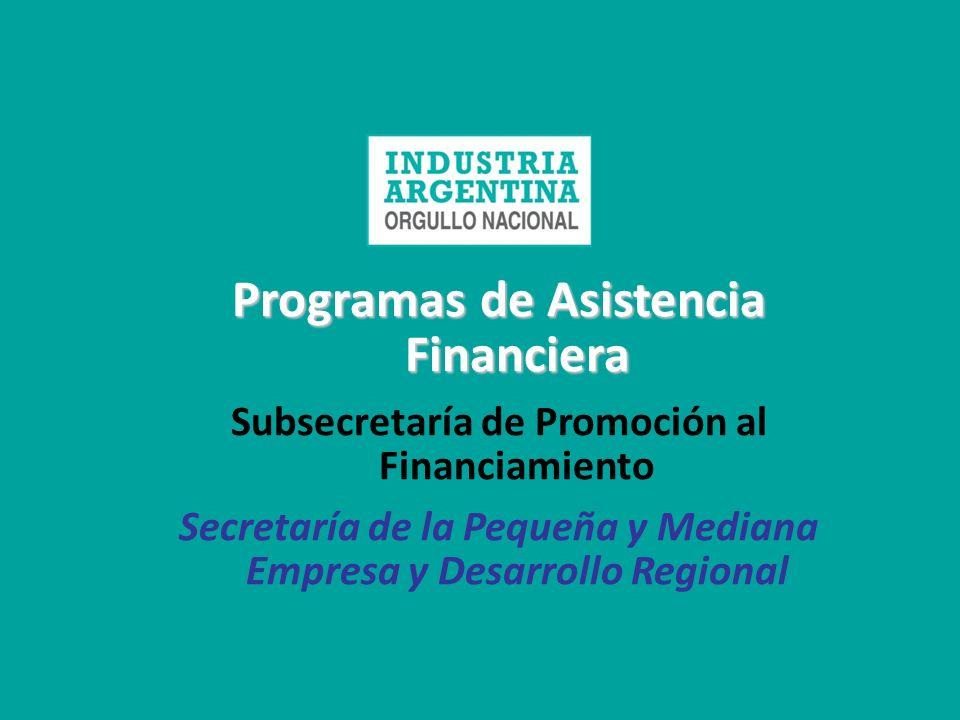 Programas de Asistencia Financiera Subsecretaría de Promoción al Financiamiento Secretaría de la Pequeña y Mediana Empresa y Desarrollo Regional