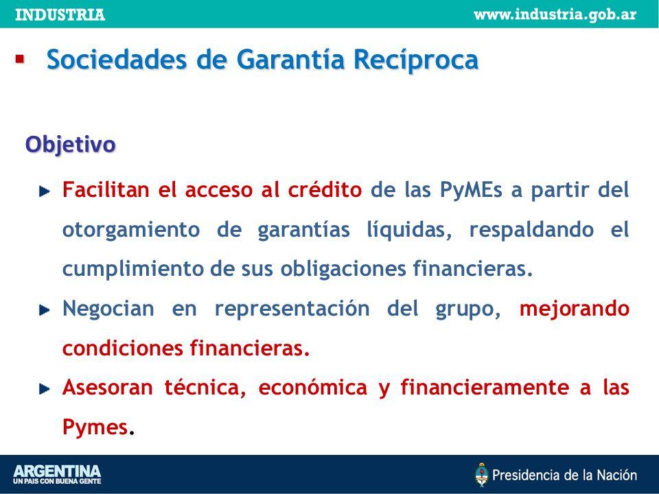 Objetivo Sociedades de Garantía Recíproca Sociedades de Garantía Recíproca Facilitan el acceso al crédito de las PyMEs a partir del otorgamiento de ga