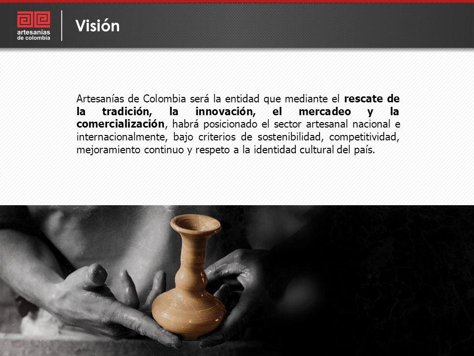Artesanías de Colombia será la entidad que mediante el rescate de la tradición, la innovación, el mercadeo y la comercialización, habrá posicionado el