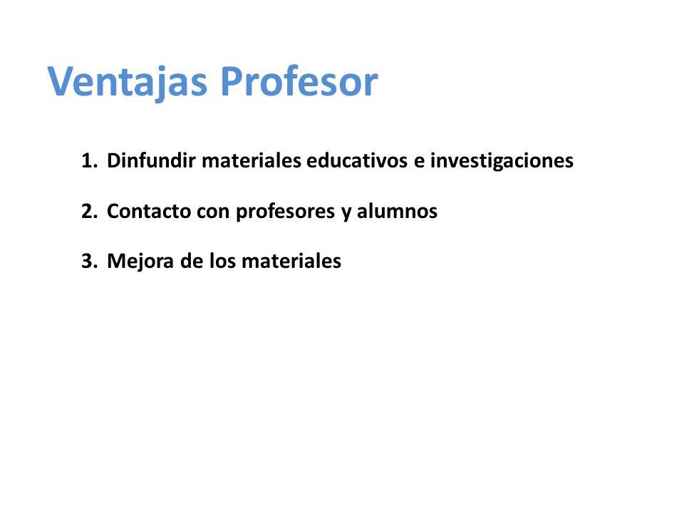 Ventajas Profesor 1.Dinfundir materiales educativos e investigaciones 2.Contacto con profesores y alumnos 3.Mejora de los materiales