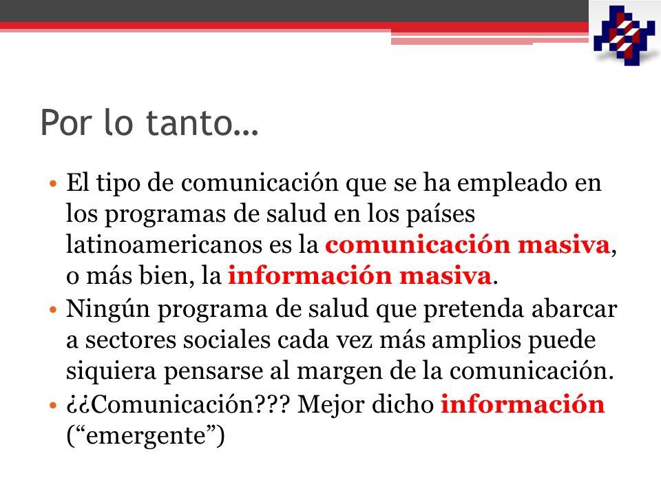 Por lo tanto… El tipo de comunicación que se ha empleado en los programas de salud en los países latinoamericanos es la comunicación masiva, o más bien, la información masiva.