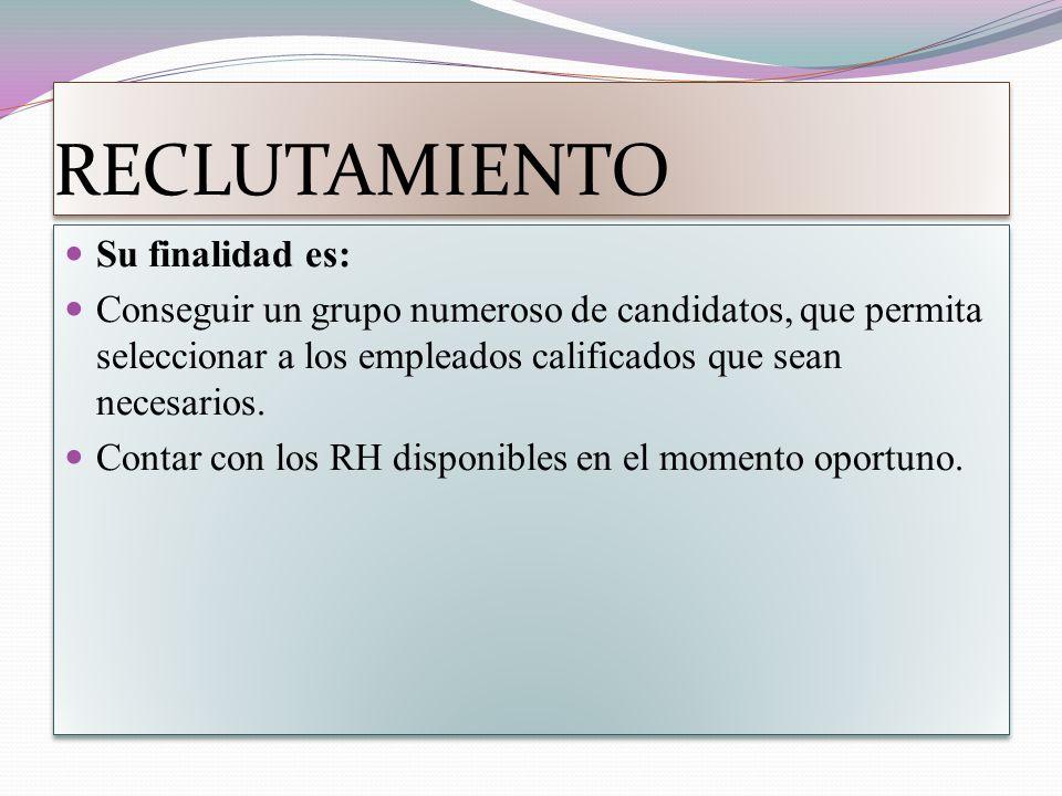 RECLUTAMIENTO Su finalidad es: Conseguir un grupo numeroso de candidatos, que permita seleccionar a los empleados calificados que sean necesarios.