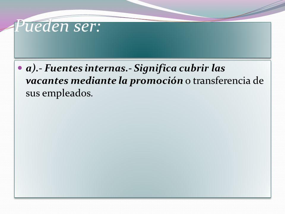 Pueden ser: a).- Fuentes internas.- Significa cubrir las vacantes mediante la promoción o transferencia de sus empleados.