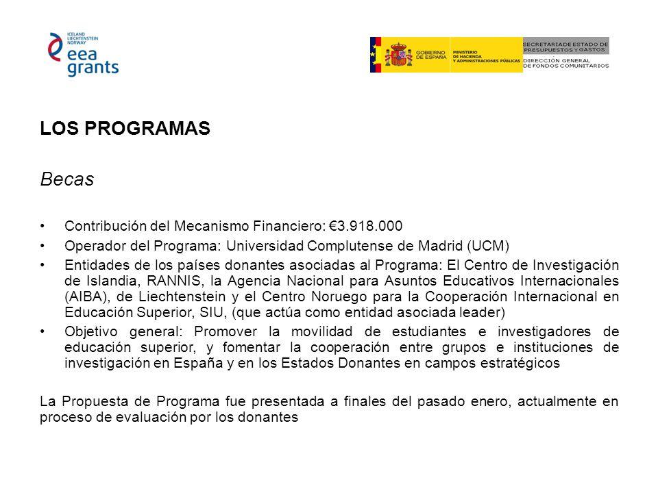 LOS PROGRAMAS Becas Contribución del Mecanismo Financiero: 3.918.000 Operador del Programa: Universidad Complutense de Madrid (UCM) Entidades de los países donantes asociadas al Programa: El Centro de Investigación de Islandia, RANNIS, la Agencia Nacional para Asuntos Educativos Internacionales (AIBA), de Liechtenstein y el Centro Noruego para la Cooperación Internacional en Educación Superior, SIU, (que actúa como entidad asociada leader) Objetivo general: Promover la movilidad de estudiantes e investigadores de educación superior, y fomentar la cooperación entre grupos e instituciones de investigación en España y en los Estados Donantes en campos estratégicos La Propuesta de Programa fue presentada a finales del pasado enero, actualmente en proceso de evaluación por los donantes