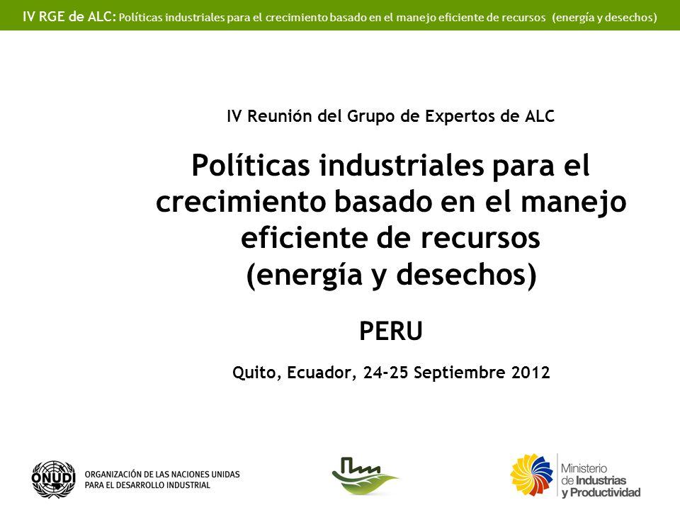 IV RGE de ALC: Políticas industriales para el crecimiento basado en el manejo eficiente de recursos (energía y desechos) IV Reunión del Grupo de Expertos de ALC Políticas industriales para el crecimiento basado en el manejo eficiente de recursos (energía y desechos) PERU Quito, Ecuador, 24-25 Septiembre 2012
