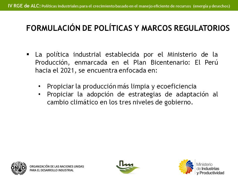 IV RGE de ALC: Políticas industriales para el crecimiento basado en el manejo eficiente de recursos (energía y desechos) La política industrial establecida por el Ministerio de la Producción, enmarcada en el Plan Bicentenario: El Perú hacia el 2021, se encuentra enfocada en: Propiciar la producción más limpia y ecoeficiencia Propiciar la adopción de estrategias de adaptación al cambio climático en los tres niveles de gobierno.