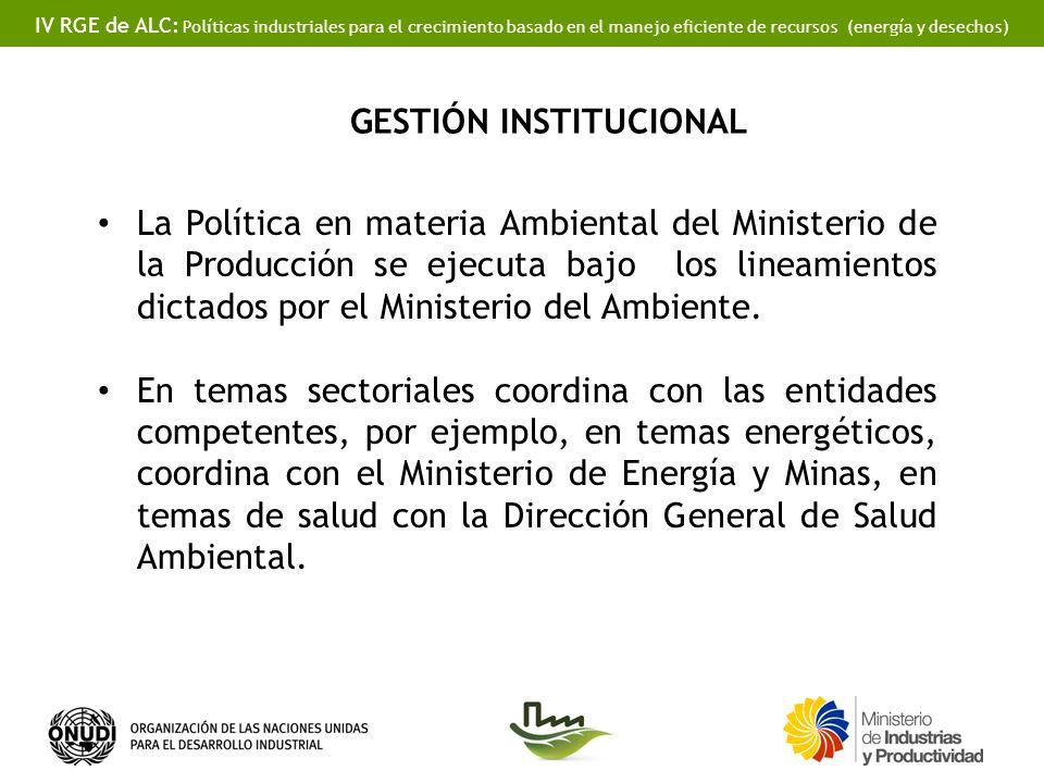 IV RGE de ALC: Políticas industriales para el crecimiento basado en el manejo eficiente de recursos (energía y desechos) GESTIÓN INSTITUCIONAL La Polí
