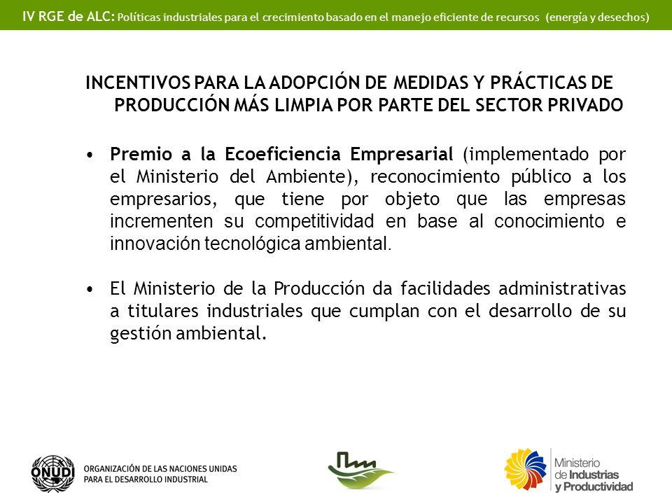 IV RGE de ALC: Políticas industriales para el crecimiento basado en el manejo eficiente de recursos (energía y desechos) INCENTIVOS PARA LA ADOPCIÓN DE MEDIDAS Y PRÁCTICAS DE PRODUCCIÓN MÁS LIMPIA POR PARTE DEL SECTOR PRIVADO Premio a la Ecoeficiencia Empresarial (implementado por el Ministerio del Ambiente), reconocimiento público a los empresarios, que tiene por objeto que las empresas incrementen su competitividad en base al conocimiento e innovación tecnológica ambiental.
