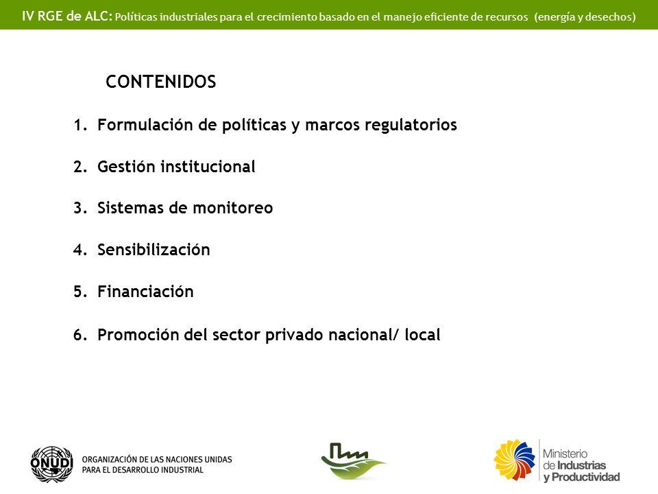 IV RGE de ALC: Políticas industriales para el crecimiento basado en el manejo eficiente de recursos (energía y desechos) CONTENIDOS 1.Formulación de políticas y marcos regulatorios 2.Gestión institucional 3.Sistemas de monitoreo 4.Sensibilización 5.Financiación 6.Promoción del sector privado nacional/ local