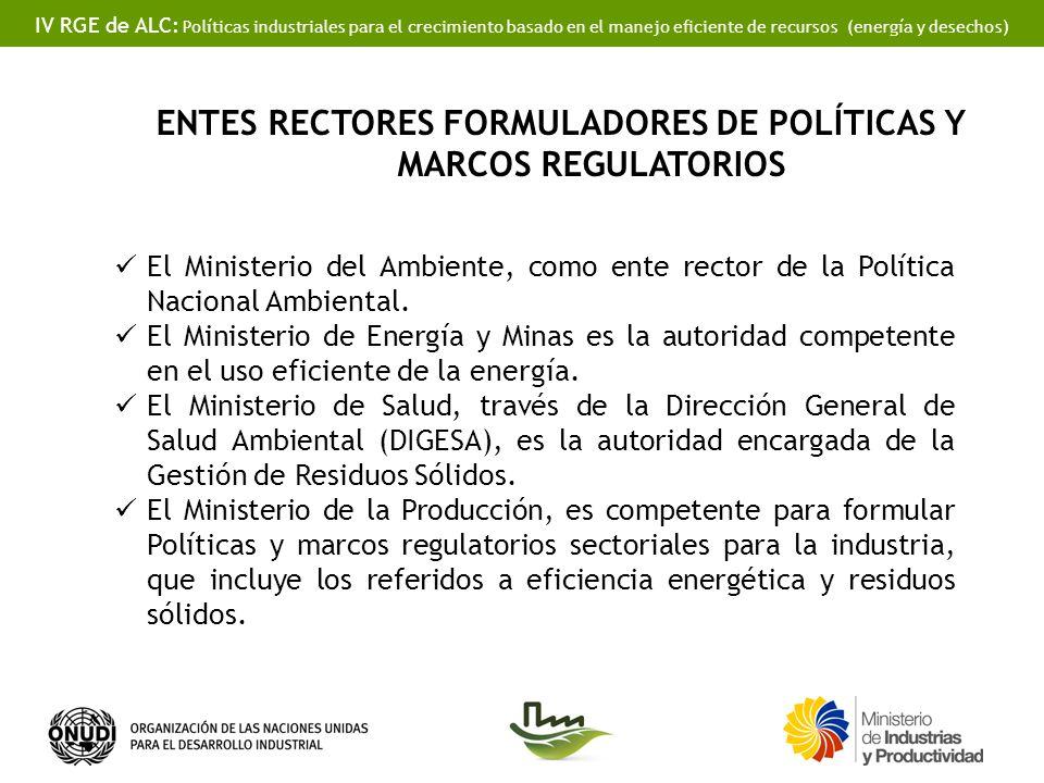 IV RGE de ALC: Políticas industriales para el crecimiento basado en el manejo eficiente de recursos (energía y desechos) ENTES RECTORES FORMULADORES DE POLÍTICAS Y MARCOS REGULATORIOS El Ministerio del Ambiente, como ente rector de la Política Nacional Ambiental.