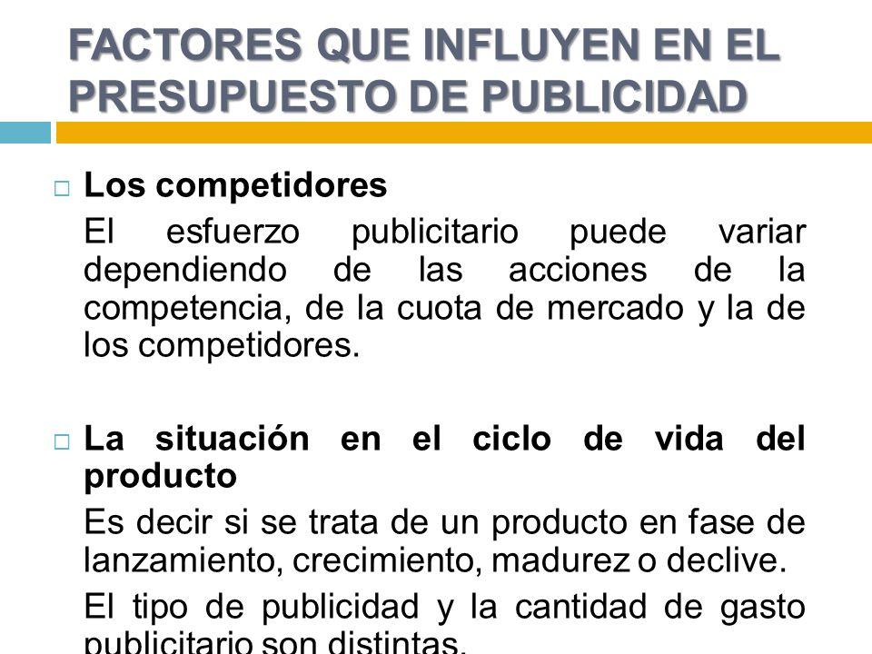 FACTORES QUE INFLUYEN EN EL PRESUPUESTO DE PUBLICIDAD Los competidores El esfuerzo publicitario puede variar dependiendo de las acciones de la competencia, de la cuota de mercado y la de los competidores.