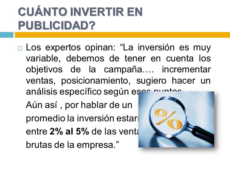 CUÁNTO INVERTIR EN PUBLICIDAD? Los expertos opinan: La inversión es muy variable, debemos de tener en cuenta los objetivos de la campaña…. incrementar