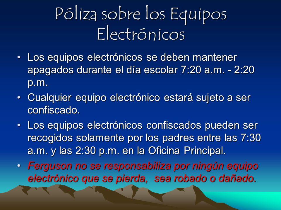 Póliza sobre los Equipos Electrónicos Los equipos electrónicos se deben mantener apagados durante el día escolar 7:20 a.m. - 2:20 p.m.Los equipos elec