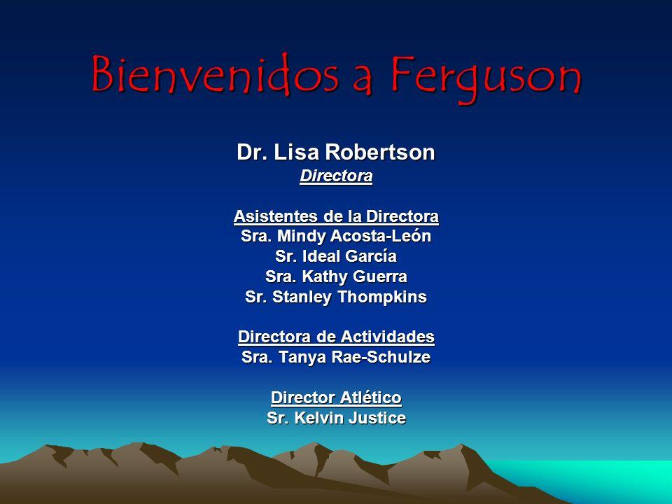 Bienvenidos a Ferguson Dr. Lisa Robertson Directora Asistentes de la Directora Sra. Mindy Acosta-León Sr. Ideal García Sra. Kathy Guerra Sr. Stanley T
