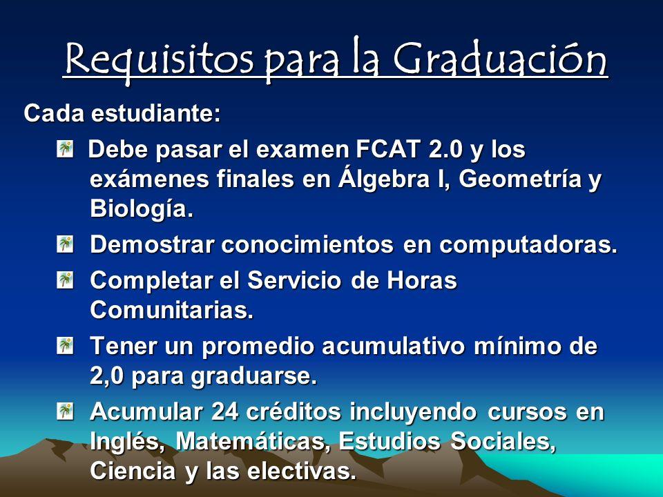 Requisitos para la Graduación Cada estudiante: Debe pasar el examen FCAT 2.0 y los exámenes finales en Álgebra I, Geometría y Biología. Debe pasar el