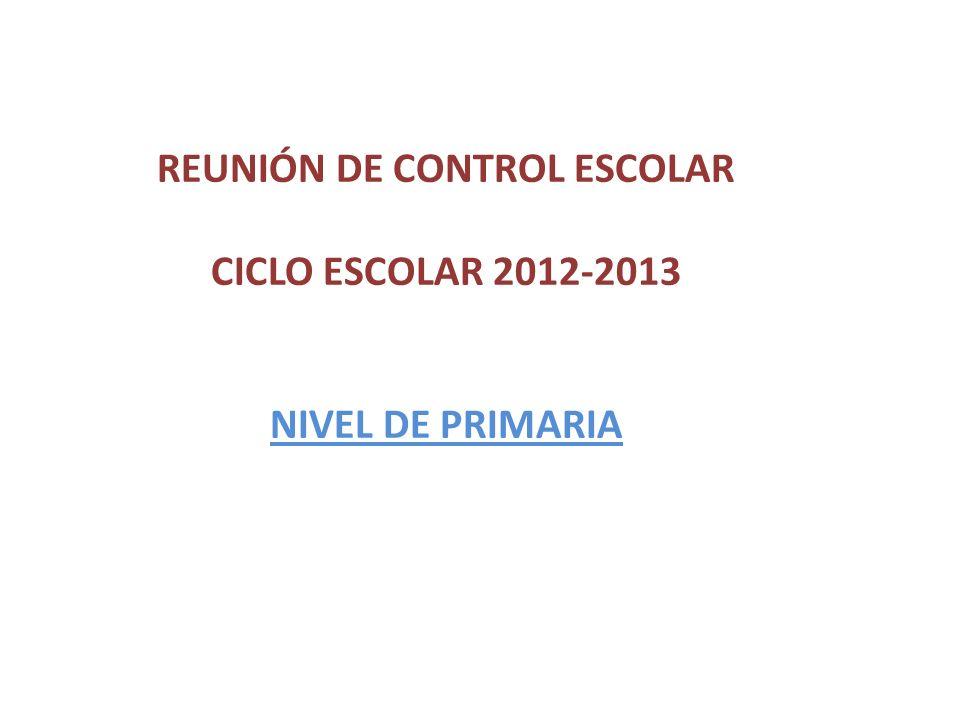 REUNIÓN DE CONTROL ESCOLAR CICLO ESCOLAR 2012-2013 NIVEL DE PRIMARIA