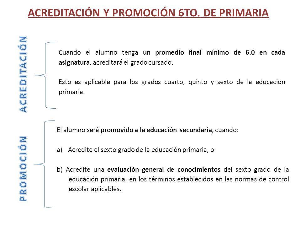 ACREDITACIÓN Y PROMOCIÓN 6TO. DE PRIMARIA El alumno será promovido a la educación secundaria, cuando: a)Acredite el sexto grado de la educación primar