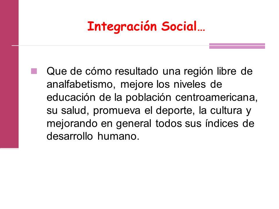 Integración Social… Que de cómo resultado una región libre de analfabetismo, mejore los niveles de educación de la población centroamericana, su salud, promueva el deporte, la cultura y mejorando en general todos sus índices de desarrollo humano.