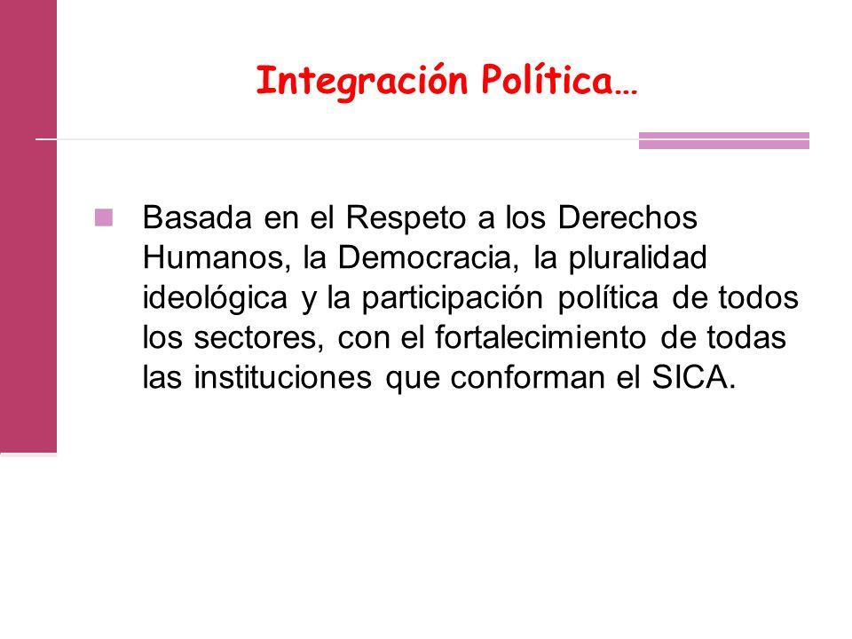 Integración Política… Basada en el Respeto a los Derechos Humanos, la Democracia, la pluralidad ideológica y la participación política de todos los sectores, con el fortalecimiento de todas las instituciones que conforman el SICA.