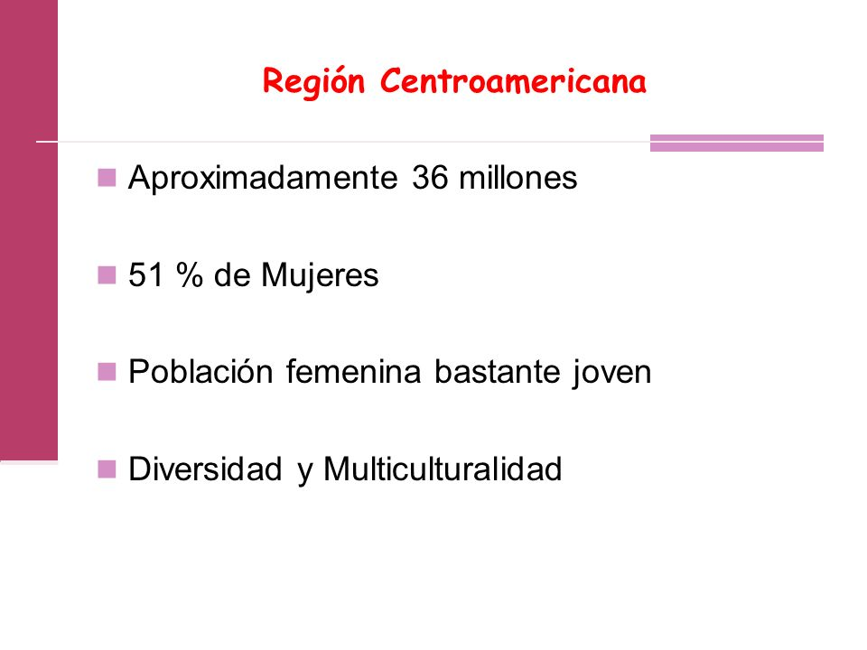 Región Centroamericana Aproximadamente 36 millones 51 % de Mujeres Población femenina bastante joven Diversidad y Multiculturalidad