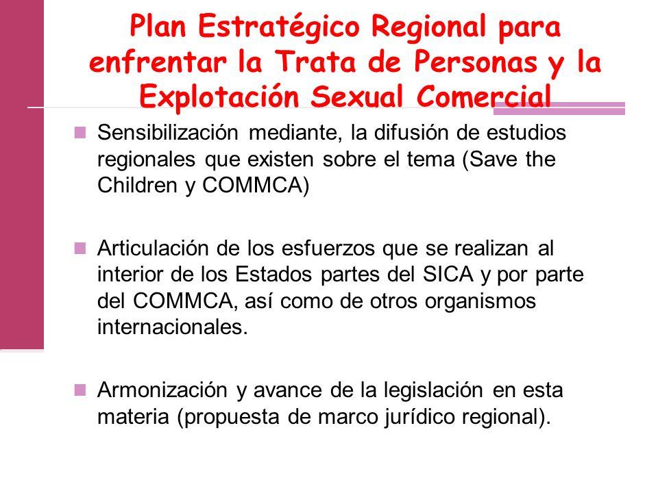 Plan Estratégico Regional para enfrentar la Trata de Personas y la Explotación Sexual Comercial Sensibilización mediante, la difusión de estudios regionales que existen sobre el tema (Save the Children y COMMCA) Articulación de los esfuerzos que se realizan al interior de los Estados partes del SICA y por parte del COMMCA, así como de otros organismos internacionales.