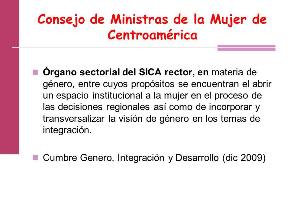 Consejo de Ministras de la Mujer de Centroamérica Órgano sectorial del SICA rector, en materia de género, entre cuyos propósitos se encuentran el abrir un espacio institucional a la mujer en el proceso de las decisiones regionales así como de incorporar y transversalizar la visión de género en los temas de integración.