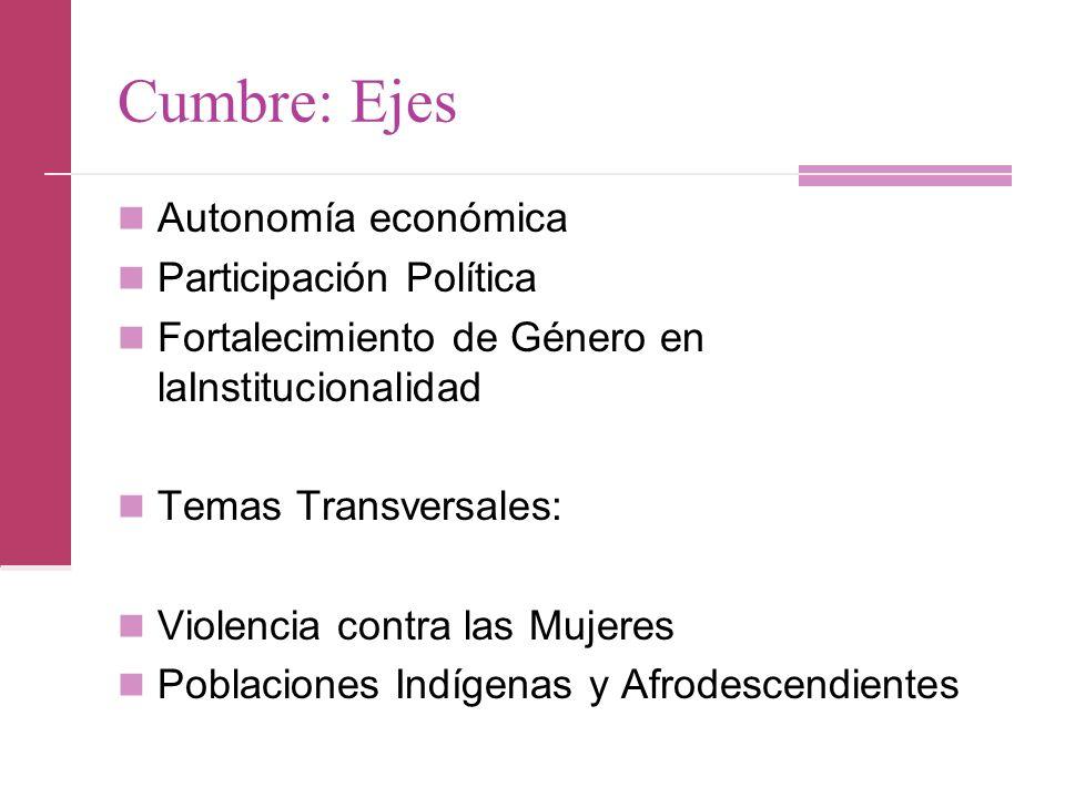 Cumbre: Ejes Autonomía económica Participación Política Fortalecimiento de Género en laInstitucionalidad Temas Transversales: Violencia contra las Mujeres Poblaciones Indígenas y Afrodescendientes