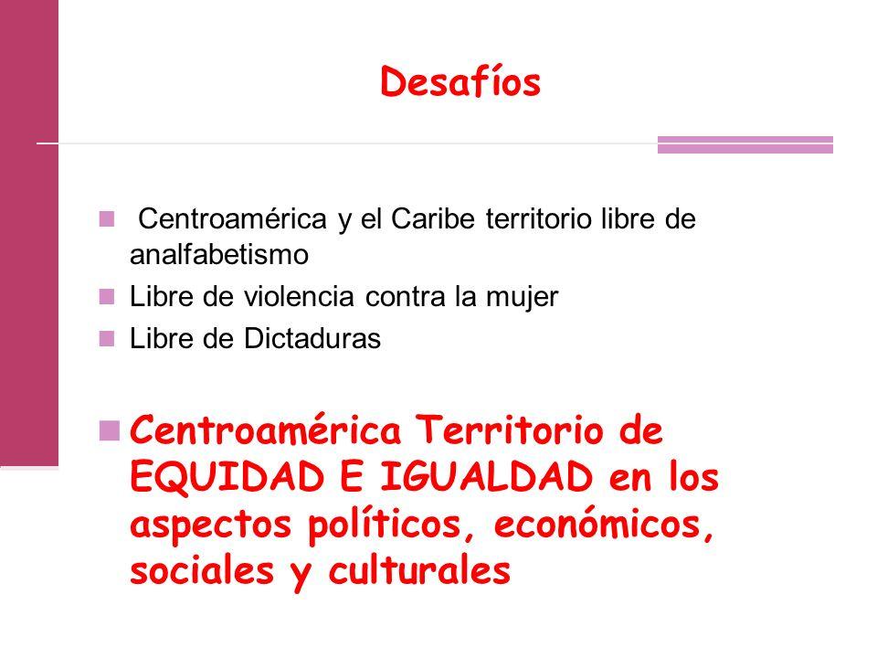 Desafíos Centroamérica y el Caribe territorio libre de analfabetismo Libre de violencia contra la mujer Libre de Dictaduras Centroamérica Territorio de EQUIDAD E IGUALDAD en los aspectos políticos, económicos, sociales y culturales