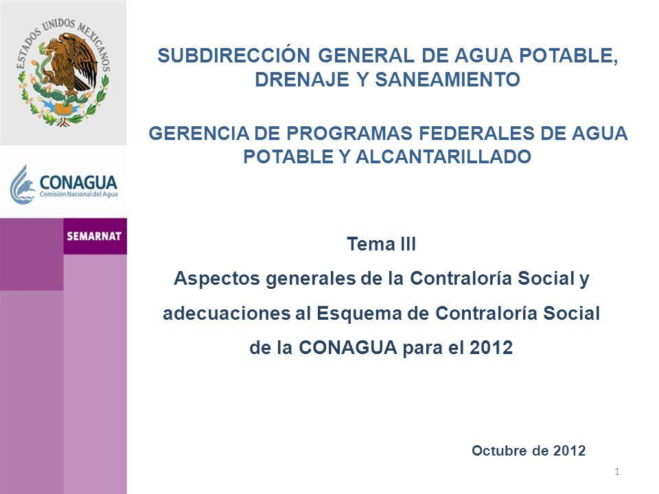 SUBDIRECCIÓN GENERAL DE AGUA POTABLE, DRENAJE Y SANEAMIENTO GERENCIA DE PROGRAMAS FEDERALES DE AGUA POTABLE Y ALCANTARILLADO Octubre de 2012 Tema III Aspectos generales de la Contraloría Social y adecuaciones al Esquema de Contraloría Social de la CONAGUA para el 2012 1