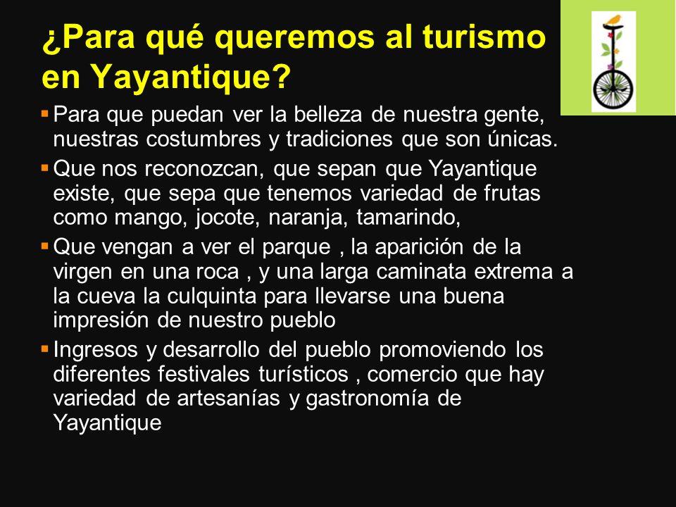 ¿Para qué queremos al turismo en Yayantique? Para que puedan ver la belleza de nuestra gente, nuestras costumbres y tradiciones que son únicas. Que no