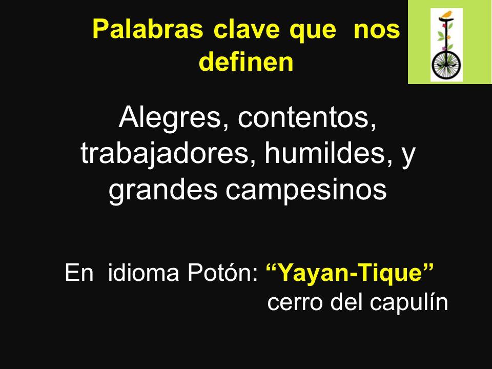 Palabras clave que nos definen Alegres, contentos, trabajadores, humildes, y grandes campesinos En idioma Potón: Yayan-Tique cerro del capulín