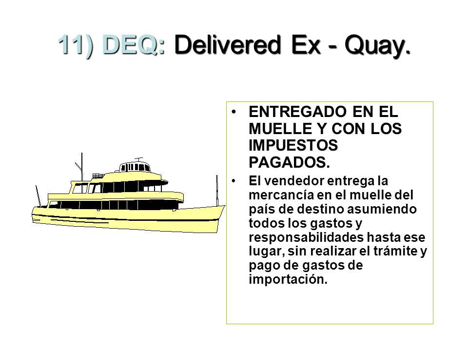 10) DES: Delivered Ex - Ship. ENTREGADO SOBRE EL BARCO. La mercancía se envía hasta el puerto de destino, el vendedor paga el flete y el seguro que es