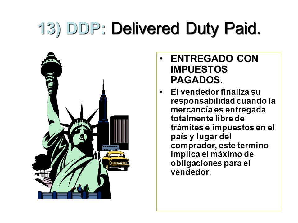 12) DDU: Delivered Duty Unpaid. ENTREGADO SIN IMPUESTOS PAGADOS. El vendedor asume el riesgo hasta el punto de destino, y el comprador asume los costo
