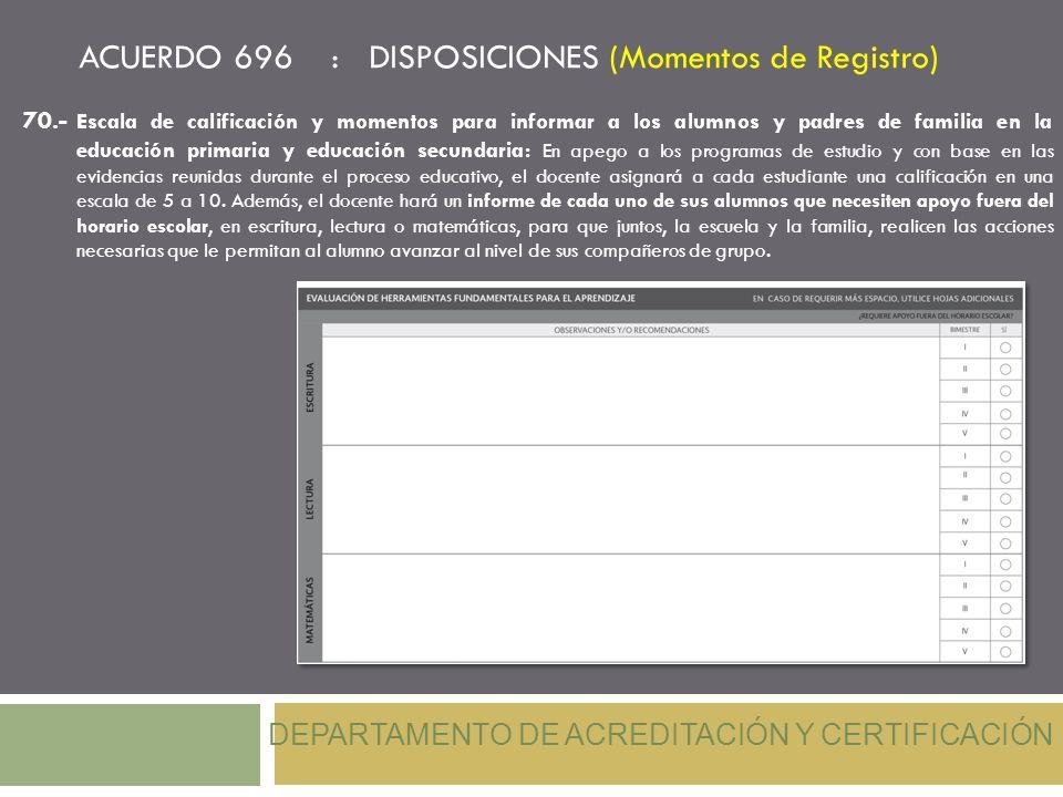 ACUERDO 696 : DISPOSICIONES (Momentos de Registro) DEPARTAMENTO DE ACREDITACIÓN Y CERTIFICACIÓN 70.- Escala de calificación y momentos para informar a