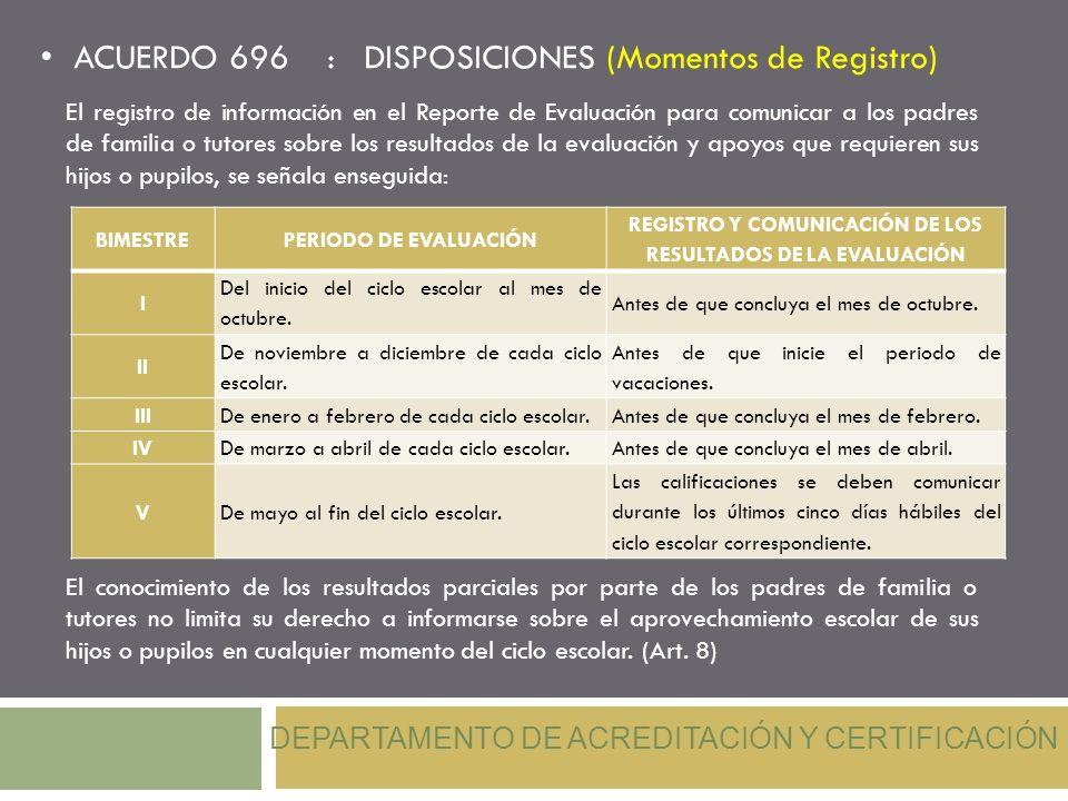 ACUERDO 696 : DISPOSICIONES (Momentos de Registro) DEPARTAMENTO DE ACREDITACIÓN Y CERTIFICACIÓN El registro de información en el Reporte de Evaluación