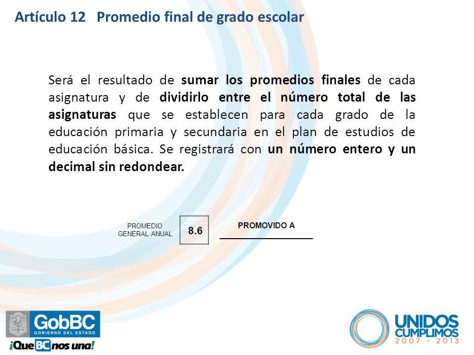 Artículo 12 Promedio final de grado escolar Será el resultado de sumar los promedios finales de cada asignatura y de dividirlo entre el número total d