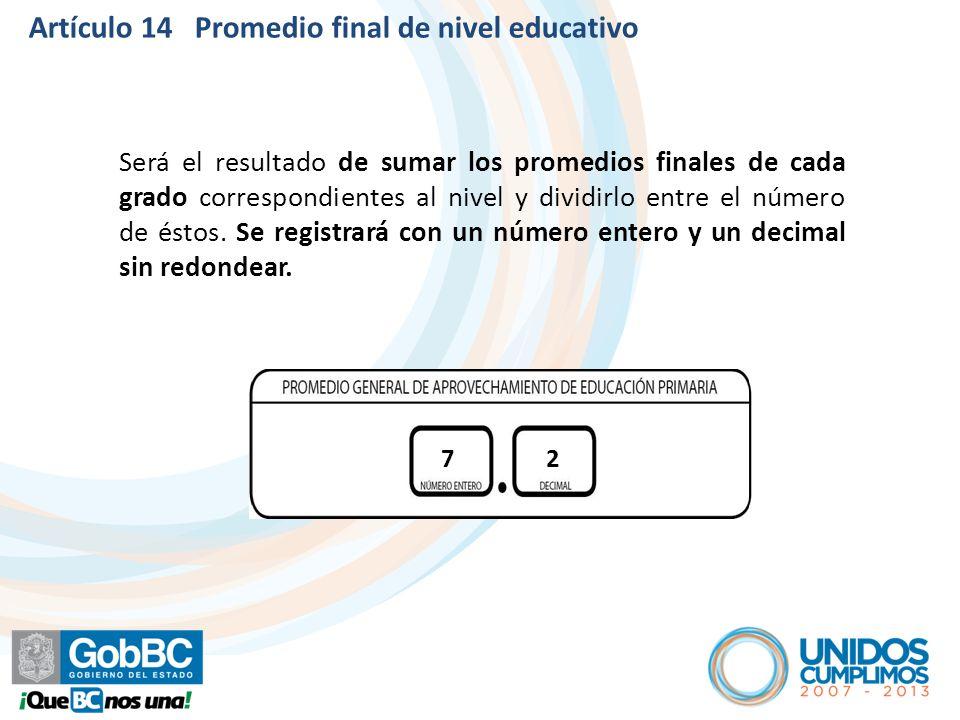 Artículo 14 Promedio final de nivel educativo Será el resultado de sumar los promedios finales de cada grado correspondientes al nivel y dividirlo ent