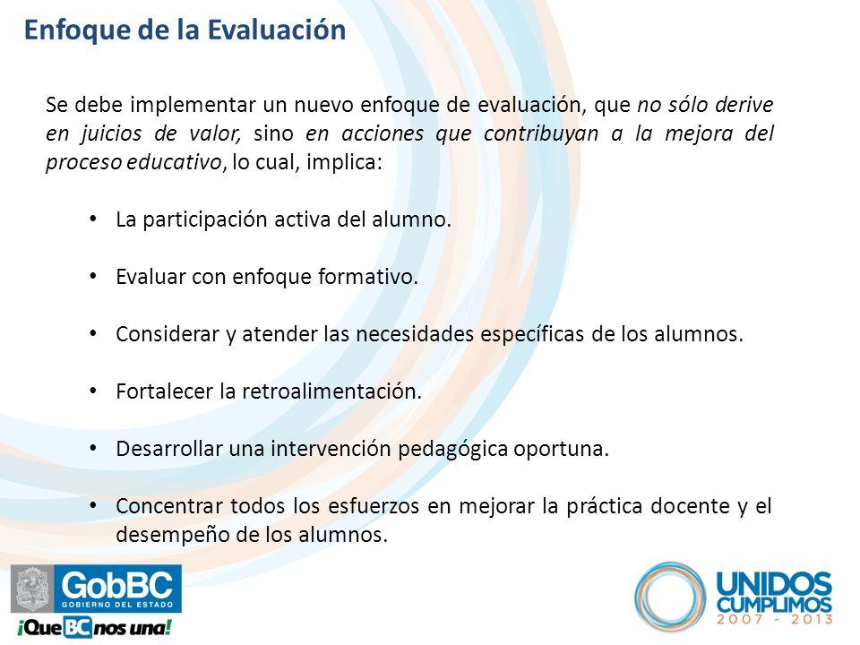 Enfoque de la Evaluación Se debe implementar un nuevo enfoque de evaluación, que no sólo derive en juicios de valor, sino en acciones que contribuyan