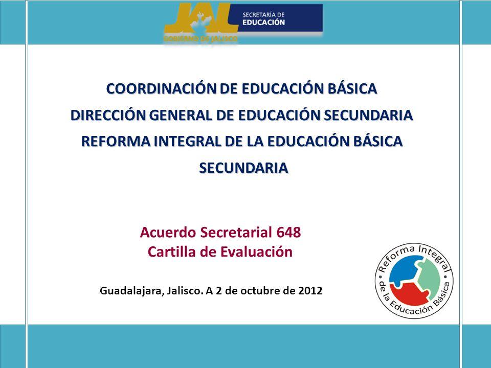 COORDINACIÓN DE EDUCACIÓN BÁSICA DIRECCIÓN GENERAL DE EDUCACIÓN SECUNDARIA REFORMA INTEGRAL DE LA EDUCACIÓN BÁSICA SECUNDARIA SECUNDARIA Acuerdo Secretarial 648 Cartilla de Evaluación Guadalajara, Jalisco.