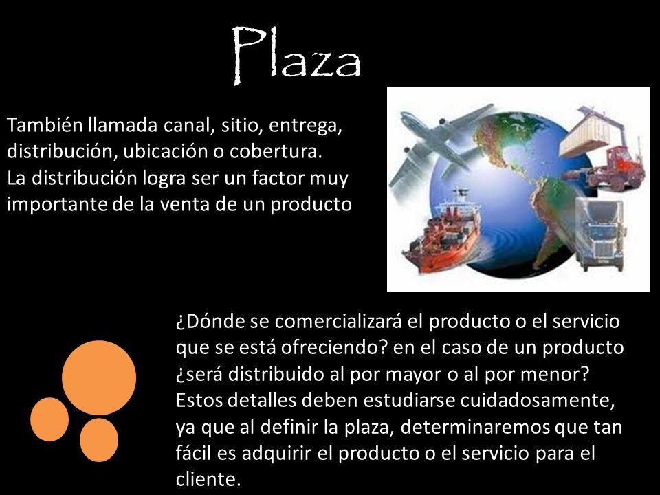Plaza También llamada canal, sitio, entrega, distribución, ubicación o cobertura. La distribución logra ser un factor muy importante de la venta de un